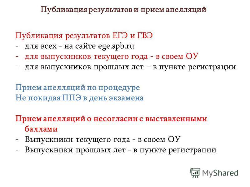 Публикация результатов и прием апелляций Публикация результатов ЕГЭ и ГВЭ -для всех - на сайте ege.spb.ru -для выпускников текущего года - в своем ОУ -для выпускников прошлых лет – в пункте регистрации Прием апелляций по процедуре Не покидая ППЭ в де