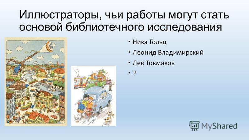 Иллюстраторы, чьи работы могут стать основой библиотечного исследования Ника Гольц Леонид Владимирский Лев Токмаков ?