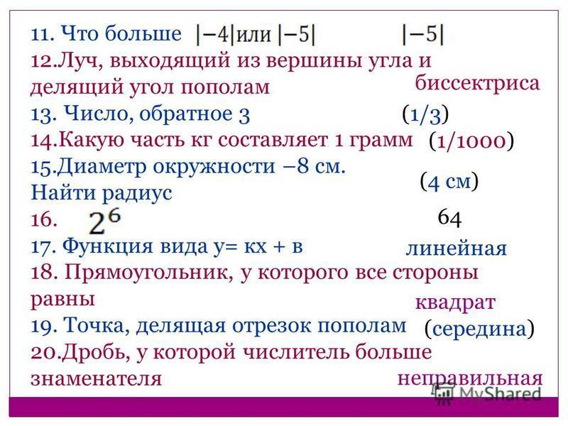 11. Что больше 12.Луч, выходящий из вершины угла и делящий угол пополам 13. Число, обратное 3 14. Какую часть кг составляет 1 грамм 15. Диаметр окружности –8 см. Найти радиус 16. 17. Функция вида у= кх + в 18. Прямоугольник, у которого все стороны ра