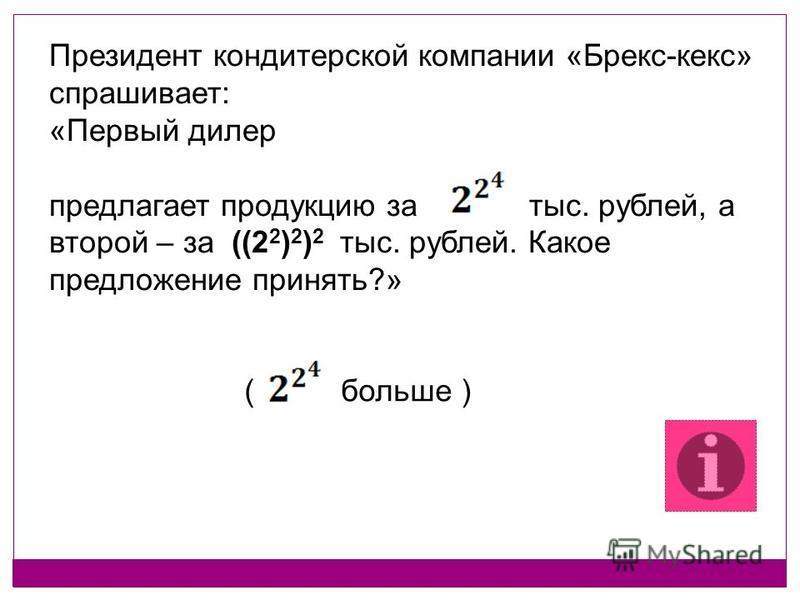 Президент кондитерской компании «Брекс-кекс» спрашивает: «Первый дилер предлагает продукцию за тыс. рублей, а второй – за ((2 2 ) 2 ) 2 тыс. рублей. Какое предложение принять?» ( больше )