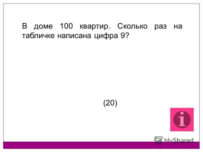 В доме 100 квартир. Сколько раз на табличке написана цифра 9? (20)