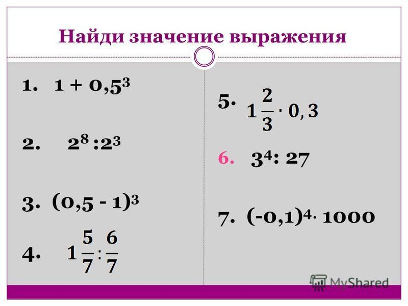 1. 1 + 0,5 3 2. 2 8 :2 3 3. (0,5 - 1) 3 4. 5. 6. 3 4 : 27 7. (-0,1) 4 1000 Найди значение выражения