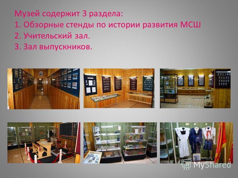 Музей содержит 3 раздела: 1. Обзорные стенды по истории развития МСШ 2. Учительский зал. 3. Зал выпускников.