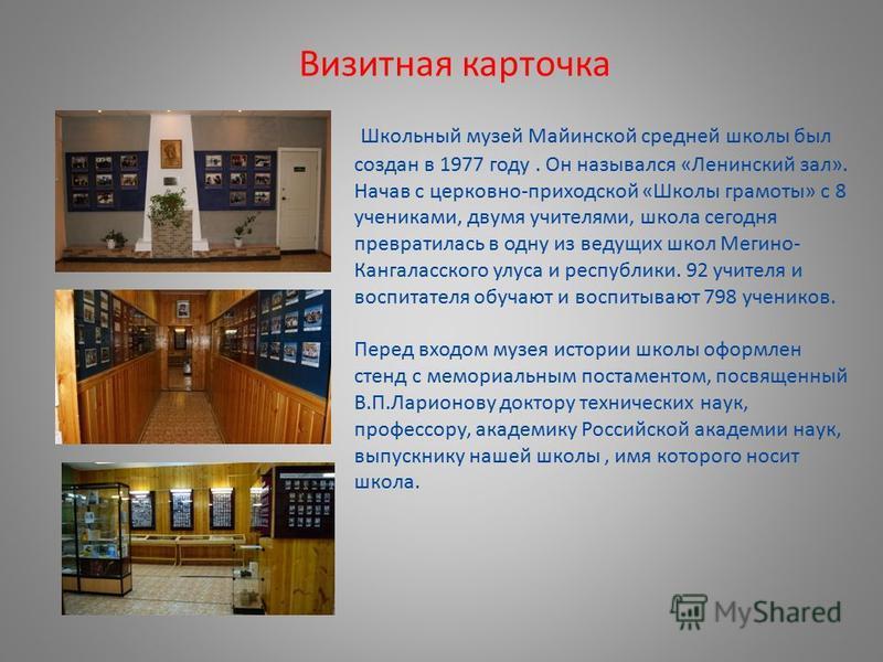 Визитная карточка Школьный музей Майинской средней школы был создан в 1977 году. Он назывался «Ленинский зал». Начав с церковно-приходской «Школы грамоты» с 8 учениками, двумя учителями, школа сегодня превратилась в одну из ведущих школ Мегино- Канга