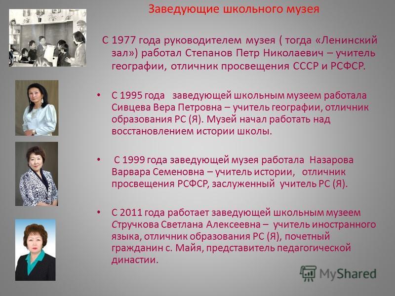Заведующие школьного музея С 1977 года руководителем музея ( тогда «Ленинский зал») работал Степанов Петр Николаевич – учитель географии, отличник просвещения СССР и РСФСР. С 1995 года заведующей школьным музеем работала Сивцева Вера Петровна – учите