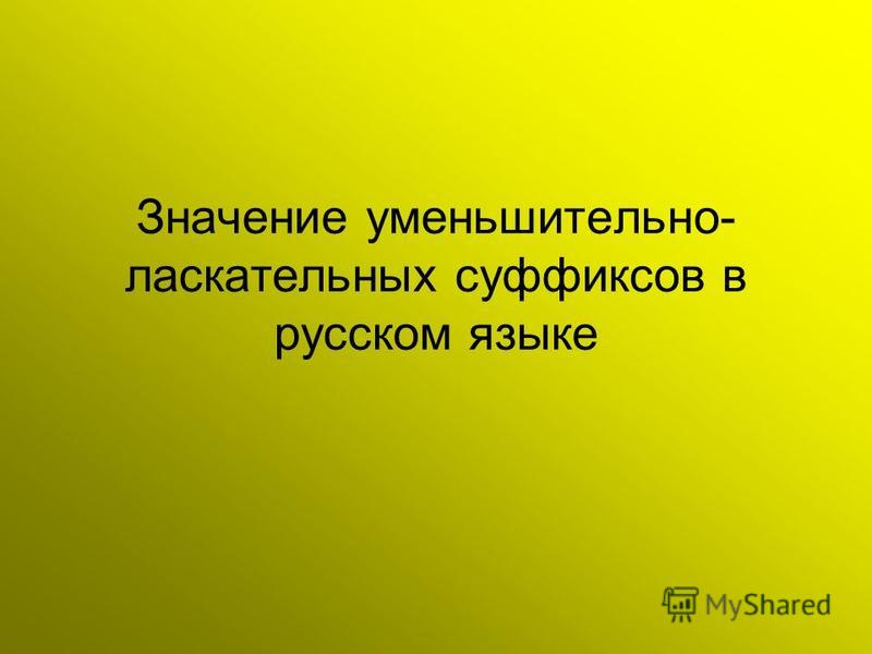 Значение уменьшительно- ласкательных суффиксов в русском языке