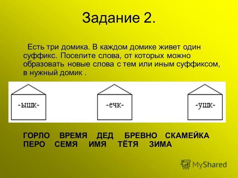 Задание 2. Есть три домика. В каждом домике живет один суффикс. Поселите слова, от которых можно образовать новые слова с тем или иным суффиксом, в нужный домик. ГОРЛО ВРЕМЯ ДЕД БРЕВНО СКАМЕЙКА ПЕРО СЕМЯ ИМЯ ТЁТЯ ЗИМА