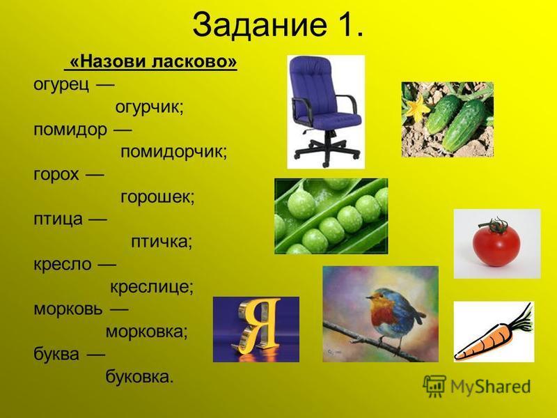 Задание 1. «Назови ласково» огурец огурчик; помидор помидорчик; горох горошее; птица птичка; кресло креслице; морковь морковка; буква буковка.