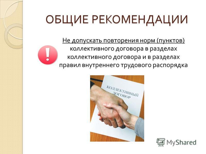 ОБЩИЕ РЕКОМЕНДАЦИИ Не допускать повторения норм ( пунктов ) коллективного договора в разделах коллективного договора и в разделах правил внутреннего трудового распорядка