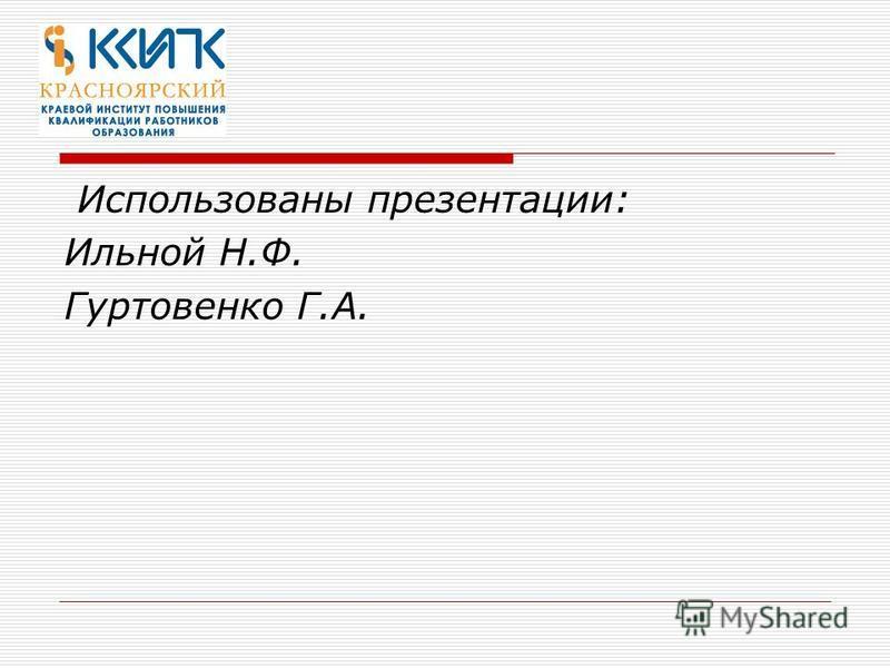 Использованы презентации: Ильной Н.Ф. Гуртовенко Г.А.