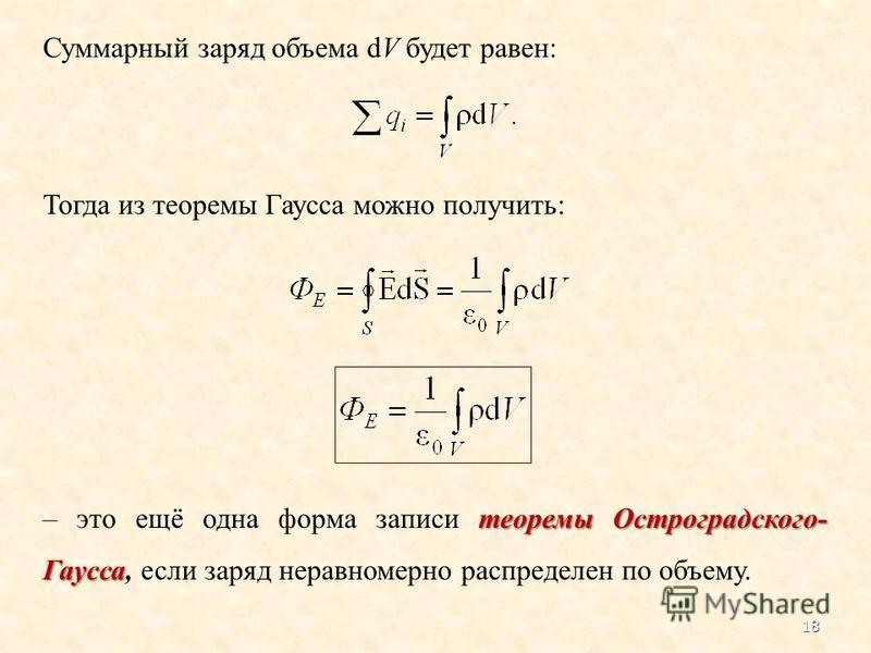 Суммарный заряд объема dV будет равен: Тогда из теоремы Гаусса можно получить: теоремы Остроградского- Гаусса – это ещё одна форма записи теоремы Остроградского- Гаусса, если заряд неравномерно распределен по объему. 18