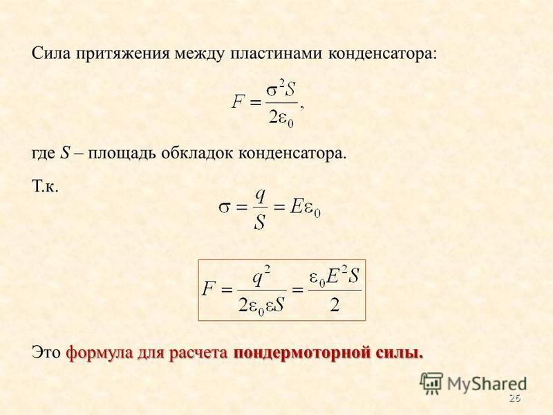 Сила притяжения между пластинами конденсатора: где S – площадь обкладок конденсатора. Т.к. формула для расчета пондеромоторной силы. Это формула для расчета пондеромоторной силы. 26