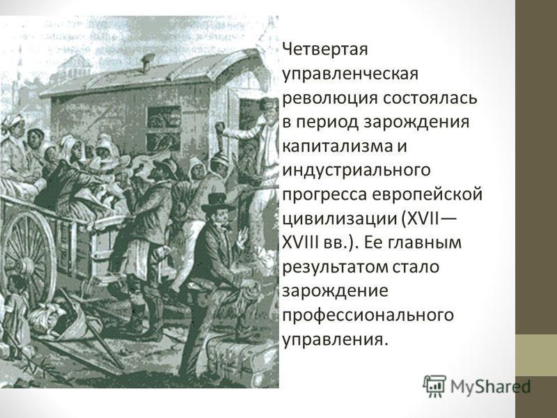 Четвертая управленческая революция состоялась в период зарождения капитализма и индустриального прогресса европейской цивилизации (XVII XVIII вв.). Ее главным результатом стало зарождение профессионального управления.