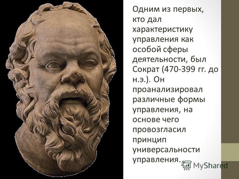 Одним из первых, кто дал характеристику управления как особой сферы деятельности, был Сократ (470-399 гг. до н.э.). Он проанализировал различные формы управления, на основе чего провозгласил принцип универсальности управления.