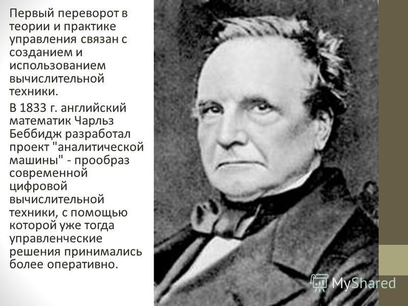 Первый переворот в теории и практике управления связан с созданием и использованием вычислительной техники. В 1833 г. английский математик Чарльз Беббидж разработал проект