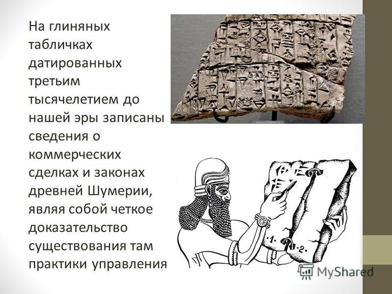 На глиняных табличках датированных третьим тысячелетием до нашей эры записаны сведения о коммерческих сделках и законах древней Шумерии, являя собой четкое доказательство существования там практики управления