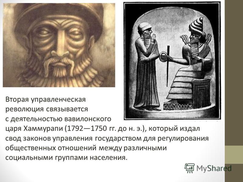 Вторая управленческая революция связывается с деятельностью вавилонского царя Хаммурапи (17921750 гг. до н. э.), который издал свод законов управления государством для регулирования общественных отношений между различными социальными группами населен