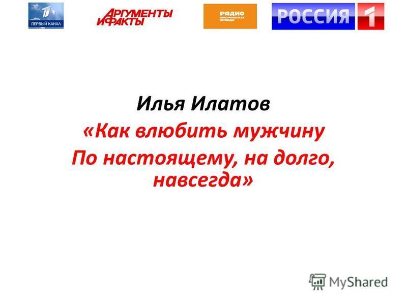 Илья Илатов «Как влюбить мужчину По настоящему, на долго, навсегда»