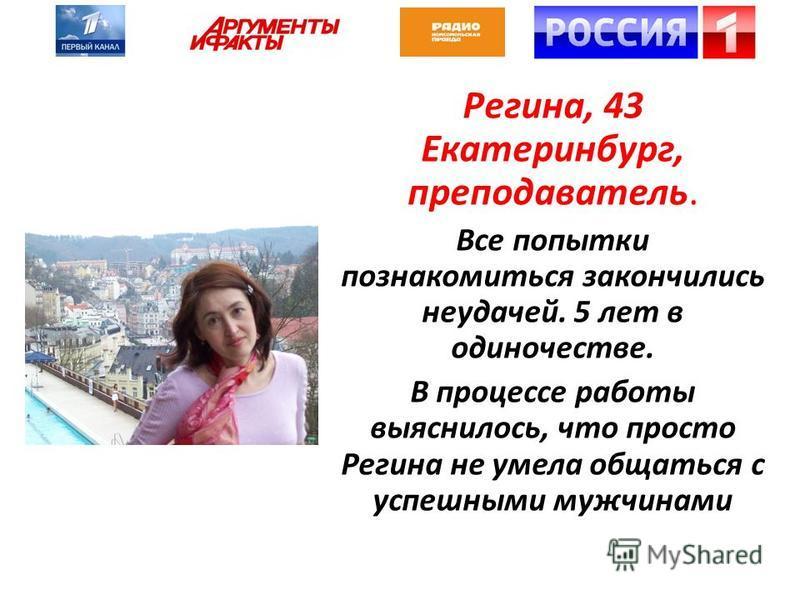 Регина, 43 Екатеринбург, преподаватель. Все попытки познакомиться закончились неудачей. 5 лет в одиночестве. В процессе работы выяснилось, что просто Регина не умела общаться с успешными мужчинами