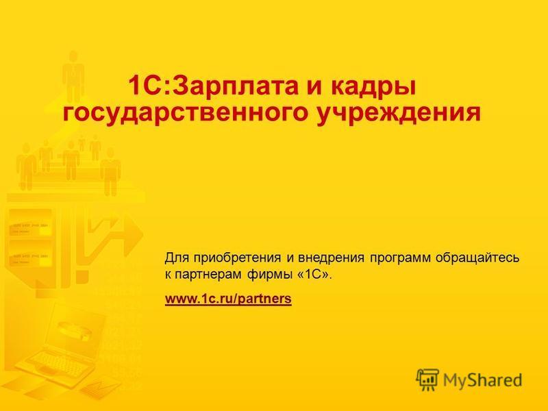 1С:Зарплата и кадры государственного учреждения Для приобретения и внедрения программ обращайтесь к партнерам фирмы «1С». www.1c.ru/partners
