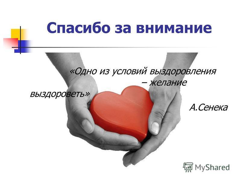 Спасибо за внимание «Одно из условий выздоровления – желание выздороветь» А.Сенека