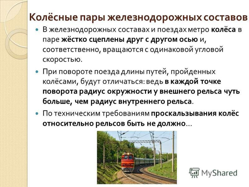 Колёсные пары железнодорожных составов В железнодорожных составах и поездах метро колёса в паре жёстко сцеплены друг с другом осью и, соответственно, вращаются с одинаковой угловой скоростью. При повороте поезда длины путей, пройденных колёсами, буду