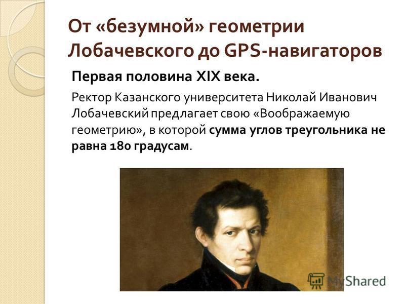 От « безумной » геометрии Лобачевского до GPS- навигаторов Первая половина Х I Х века. Ректор Казанского университета Николай Иванович Лобачевский предлагает свою « Воображаемую геометрию », в которой сумма углов треугольника не равна 180 градусам.