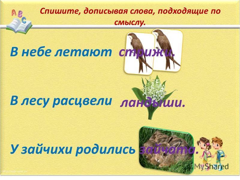 Спишите, дописывая слова, подходящие по смыслу. В небе летают В лесу расцвели У зайчихи родились стрижи. ландыши. зайчата.