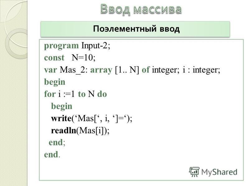 program Input-2; const N=10; var Mas_2: array [1.. N] of integer; i : integer; begin for i :=1 to N do begin write(Mas[, i, ]=); readln(Mas[i]); end; end. Поэлементный ввод