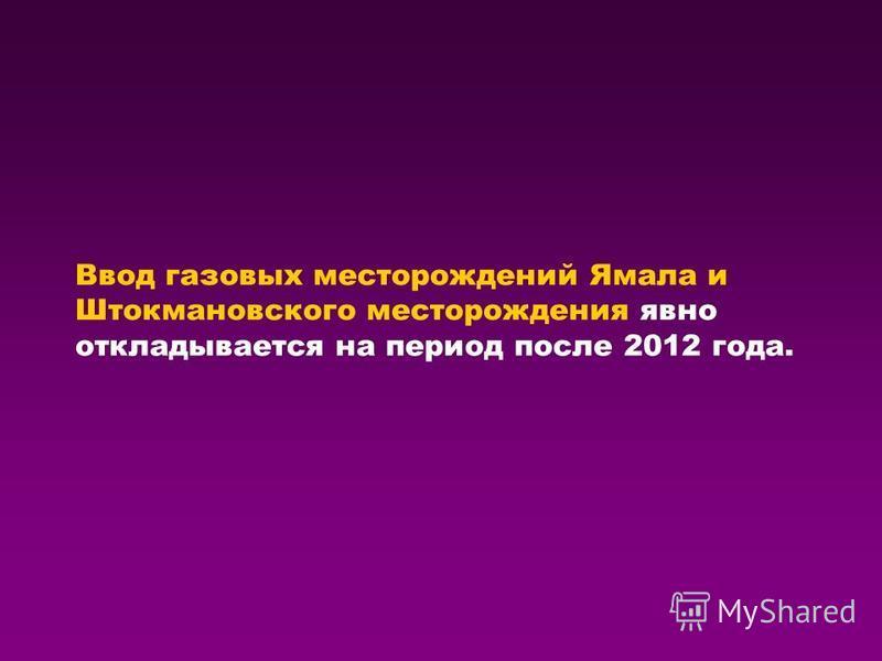 Ввод газовых месторождений Ямала и Штокмановского месторождения явно откладывается на период после 2012 года.