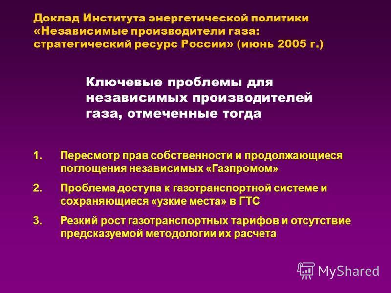 Доклад Института энергетической политики «Независимые производители газа: стратегический ресурс России» (июнь 2005 г.) 1. Пересмотр прав собственности и продолжающиеся поглощения независимых «Газпромом» 2. Проблема доступа к газотранспортной системе