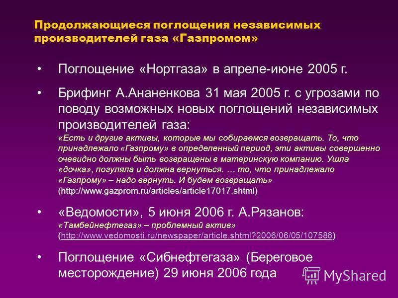 Продолжающиеся поглощения независимых производителей газа «Газпромом» Поглощение «Нортгаза» в апреле-июне 2005 г. Брифинг А.Ананенкова 31 мая 2005 г. с угрозами по поводу возможных новых поглощений независимых производителей газа: «Есть и другие акти