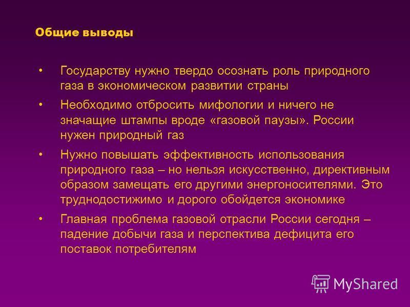 Общие выводы Государству нужно твердо осознать роль природного газа в экономическом развитии страны Необходимо отбросить мифологии и ничего не значащие штампы вроде «газовой паузы». России нужен природный газ Нужно повышать эффективность использовани