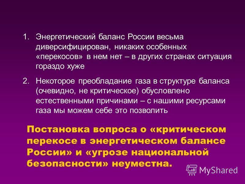 Постановка вопроса о «критическом перекосе в энергетическом балансе России» и «угрозе национальной безопасности» неуместна. 1. Энергетический баланс России весьма диверсифицирован, никаких особенных «перекосов» в нем нет – в других странах ситуация г