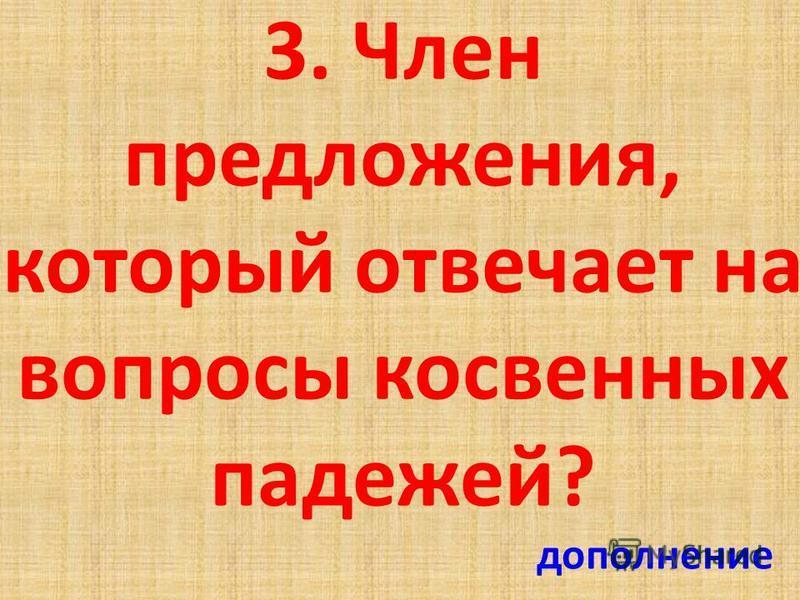 3. Член предложения, который отвечает на вопросы косвенных падежей? дополнение