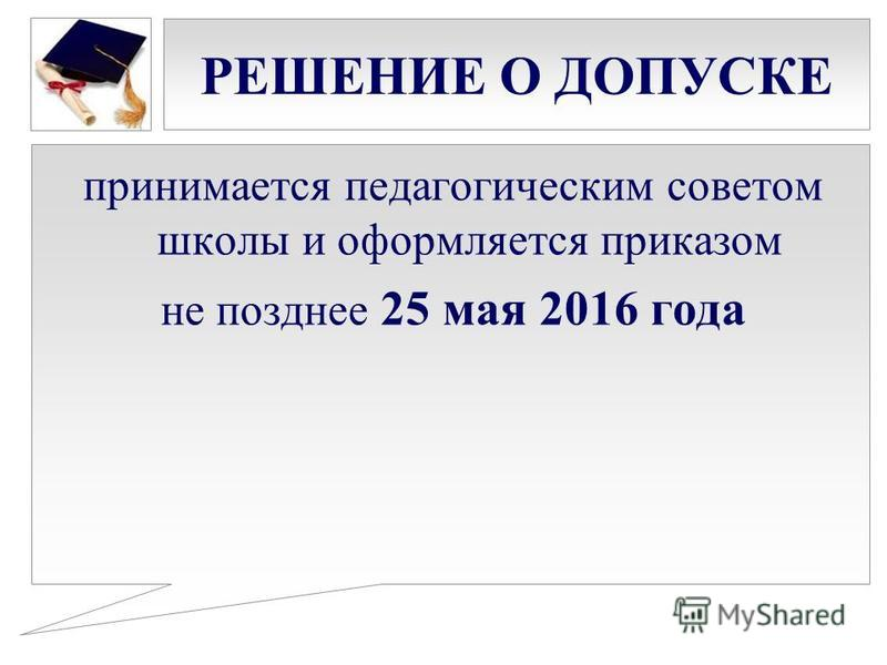 РЕШЕНИЕ О ДОПУСКЕ принимается педагогическим советом школы и оформляется приказом не позднее 25 мая 2016 года