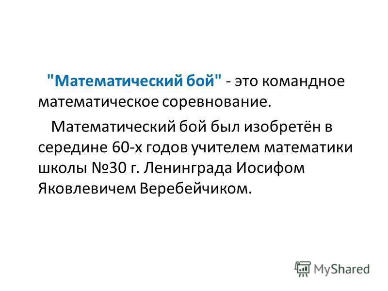 Математический бой - это командное математическое соревнование. Математический бой был изобретён в середине 60-х годов учителем математики школы 30 г. Ленинграда Иосифом Яковлевичем Веребейчиком.