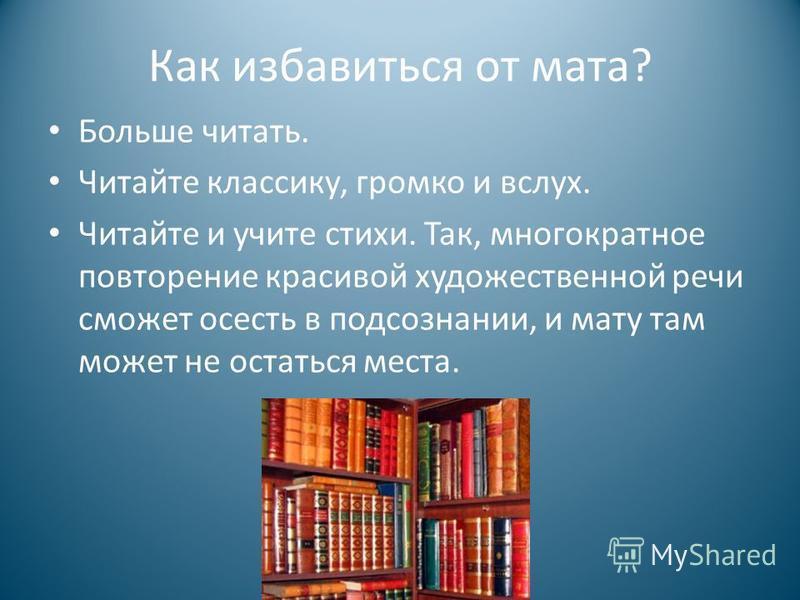 Как избавиться от мата? Больше читать. Читайте классику, громко и вслух. Читайте и учите стихи. Так, многократное повторение красивой художественной речи сможет осесть в подсознании, и мату там может не остаться места.