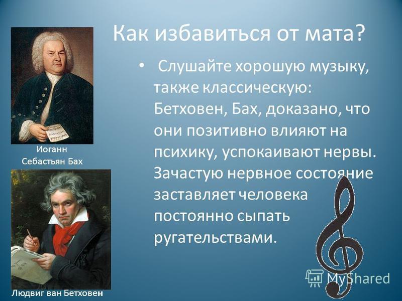 Как избавиться от мата? Слушайте хорошую музыку, также классическую: Бетховен, Бах, доказано, что они позитивно влияют на психику, успокаивают нервы. Зачастую нервное состояние заставляет человека постоянно сыпать ругательствами. Иоганн Себастьян Бах