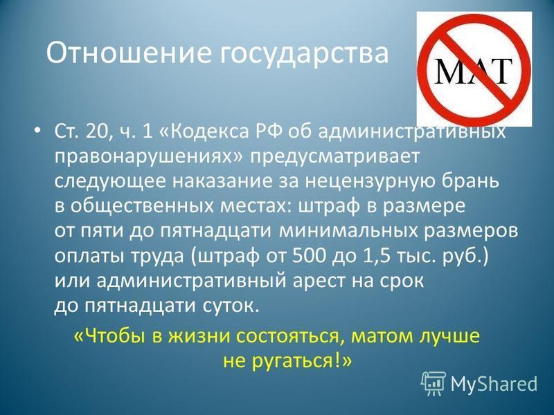 Отношение государства Ст. 20, ч. 1 «Кодекса РФ об административных правонарушениях» предусматривает следующее наказание за нецензурную брань в общественных местах: штраф в размере от пяти до пятнадцати минимальных размеров оплаты труда (штраф от 500