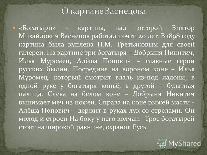 «Богатыри» - картина, над которой Виктор Михайлович Васнецов работал почти 20 лет. В 1898 году картина была куплена П.М. Третьяковым для своей галереи. На картине три богатыря – Добрыня Никитич, Илья Муромец, Алёша Попович – главные герои русских был