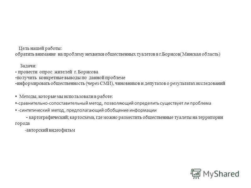 Цель нашей работы: обратить внимание на проблему нехватки общественных туалетов в г.Борисов( Минская область) Задачи: - провести опрос жителей г. Борисова -получить конкретные выводы по данной проблеме -информировать общественность (через СМИ), чинов