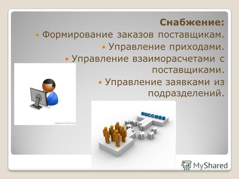 Снабжение: Формирование заказов поставщикам. Управление приходами. Управление взаиморасчетами с поставщиками. Управление заявками из подразделений.