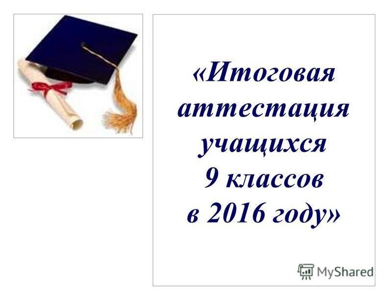 «Итоговая аттестация учащихся 9 классов в 2016 году»