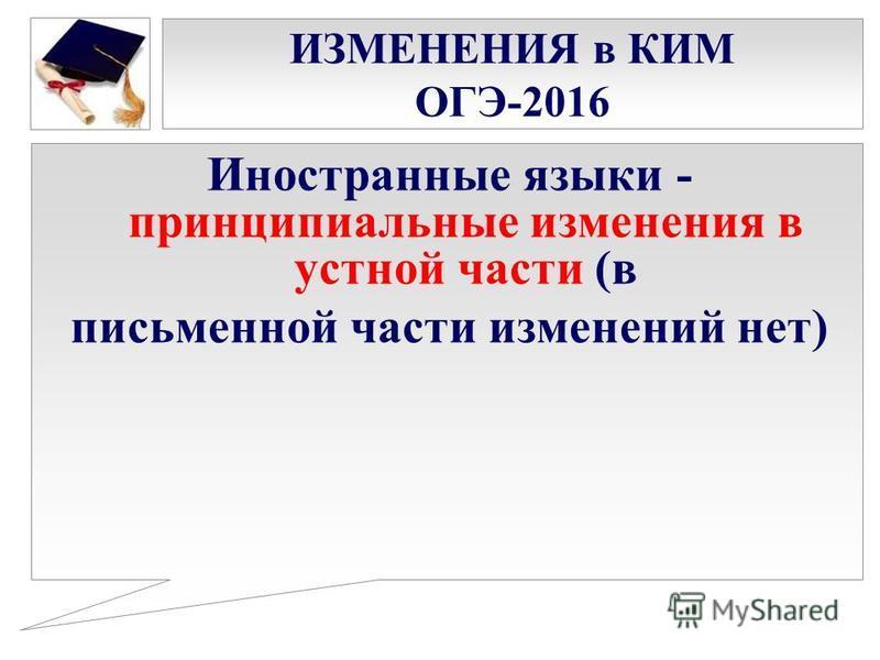 ИЗМЕНЕНИЯ в КИМ ОГЭ-2016 Иностранные языки - принципиальные изменения в устной части (в письменной части изменений нет)