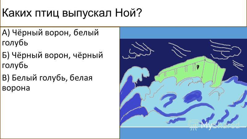 Каких птиц выпускал Ной? А) Чёрный ворон, белый голубь Б) Чёрный ворон, чёрный голубь В) Белый голубь, белая ворона
