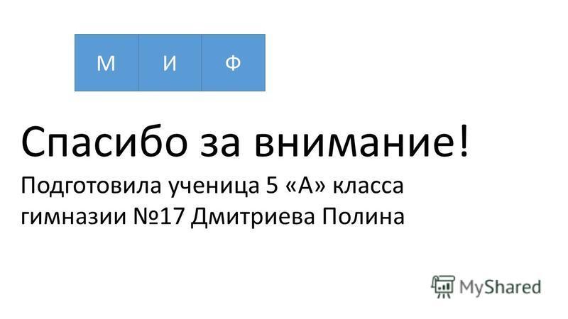 МИФ Спасибо за внимание! Подготовила ученица 5 «А» класса гимназии 17 Дмитриева Полина