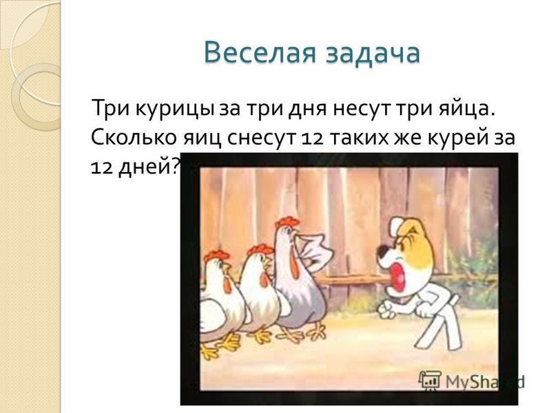 Веселая задача Три курицы за три дня несут три яйца. Сколько яиц снесут 12 таких же курей за 12 дней ?