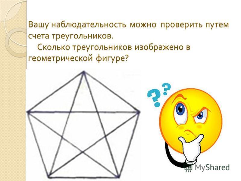 Вашу наблюдательность можно проверить путем счета треугольников. Сколько треугольников изображено в геометрической фигуре ?