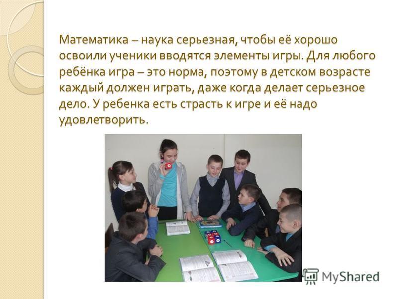 Математика – наука серьезная, чтобы её хорошо освоили ученики вводятся элементы игры. Для любого ребёнка игра – это норма, поэтому в детском возрасте каждый должен играть, даже когда делает серьезное дело. У ребенка есть страсть к игре и её надо удов